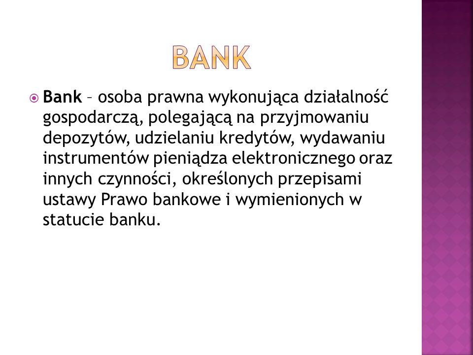 Bank – osoba prawna wykonująca działalność gospodarczą, polegającą na przyjmowaniu depozytów, udzielaniu kredytów, wydawaniu instrumentów pieniądza el