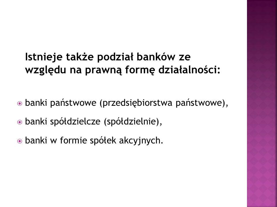 Istnieje także podział banków ze względu na prawną formę działalności: banki państwowe (przedsiębiorstwa państwowe), banki spółdzielcze (spółdzielnie)