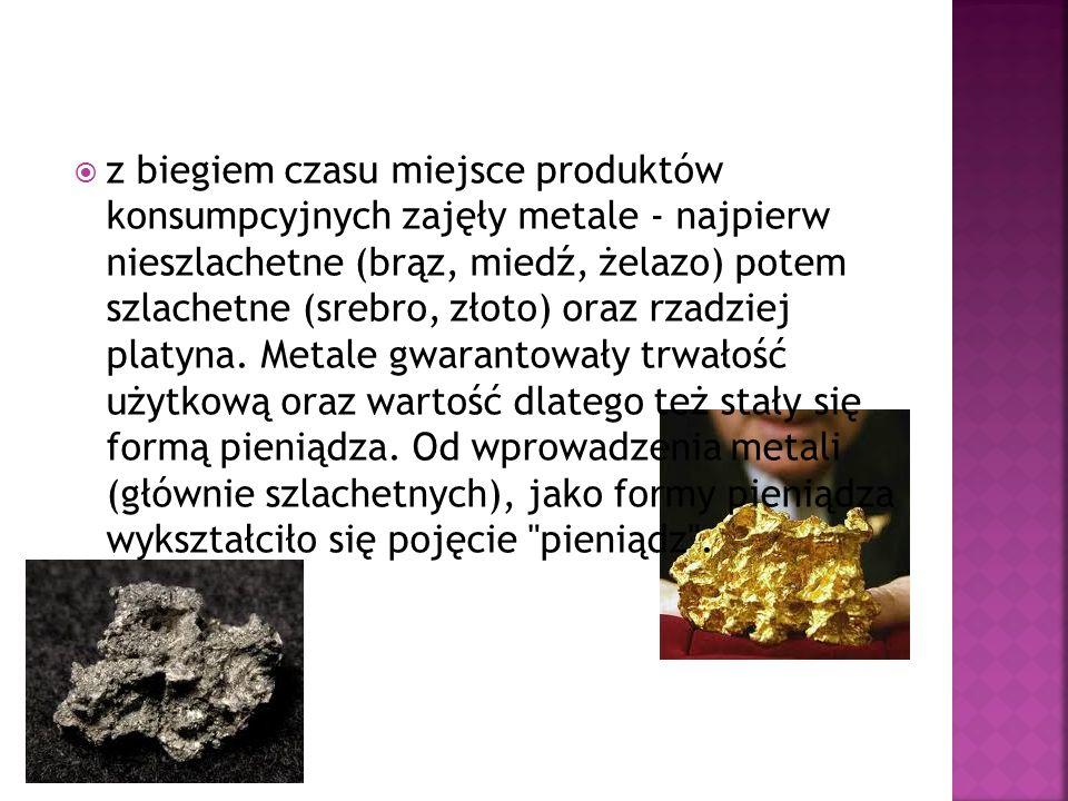 z biegiem czasu miejsce produktów konsumpcyjnych zajęły metale - najpierw nieszlachetne (brąz, miedź, żelazo) potem szlachetne (srebro, złoto) oraz rz
