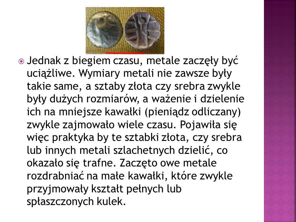 Jednak z biegiem czasu, metale zaczęły być uciążliwe. Wymiary metali nie zawsze były takie same, a sztaby złota czy srebra zwykle były dużych rozmiaró
