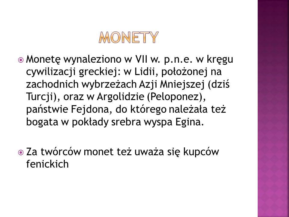 Monetę wynaleziono w VII w. p.n.e. w kręgu cywilizacji greckiej: w Lidii, położonej na zachodnich wybrzeżach Azji Mniejszej (dziś Turcji), oraz w Argo