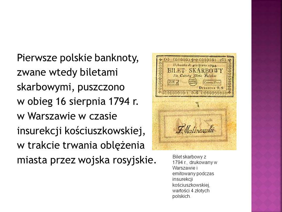 Pierwsze polskie banknoty, zwane wtedy biletami skarbowymi, puszczono w obieg 16 sierpnia 1794 r. w Warszawie w czasie insurekcji kościuszkowskiej, w