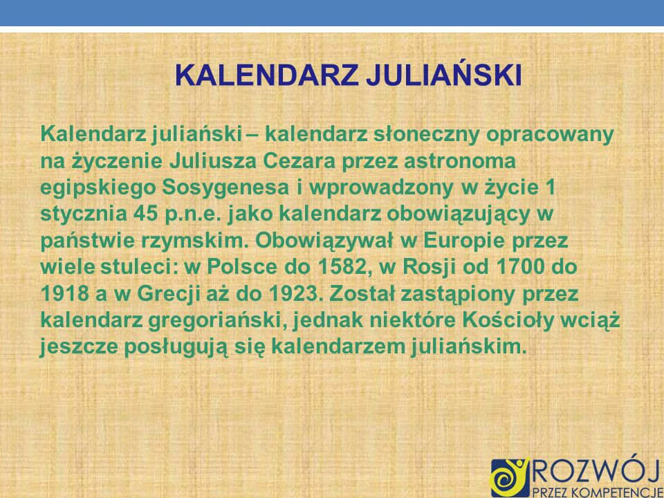KALENDARZ JULIAŃSKI Kalendarz juliański – kalendarz słoneczny opracowany na życzenie Juliusza Cezara przez astronoma egipskiego Sosygenesa i wprowadzo