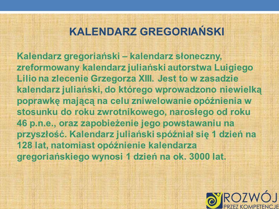 KALENDARZ GREGORIAŃSKI Kalendarz gregoriański – kalendarz słoneczny, zreformowany kalendarz juliański autorstwa Luigiego Lilio na zlecenie Grzegorza X