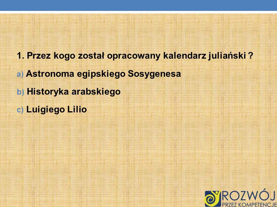 1. Przez kogo został opracowany kalendarz juliański ? a) Astronoma egipskiego Sosygenesa b) Historyka arabskiego c) Luigiego Lilio
