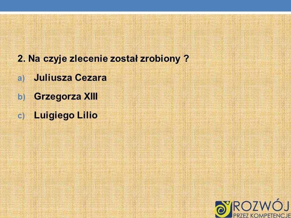 2. Na czyje zlecenie został zrobiony ? a) Juliusza Cezara b) Grzegorza XIII c) Luigiego Lilio