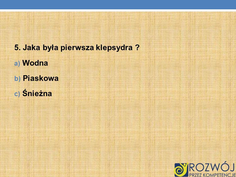 5. Jaka była pierwsza klepsydra ? a) Wodna b) Piaskowa c) Śnieżna