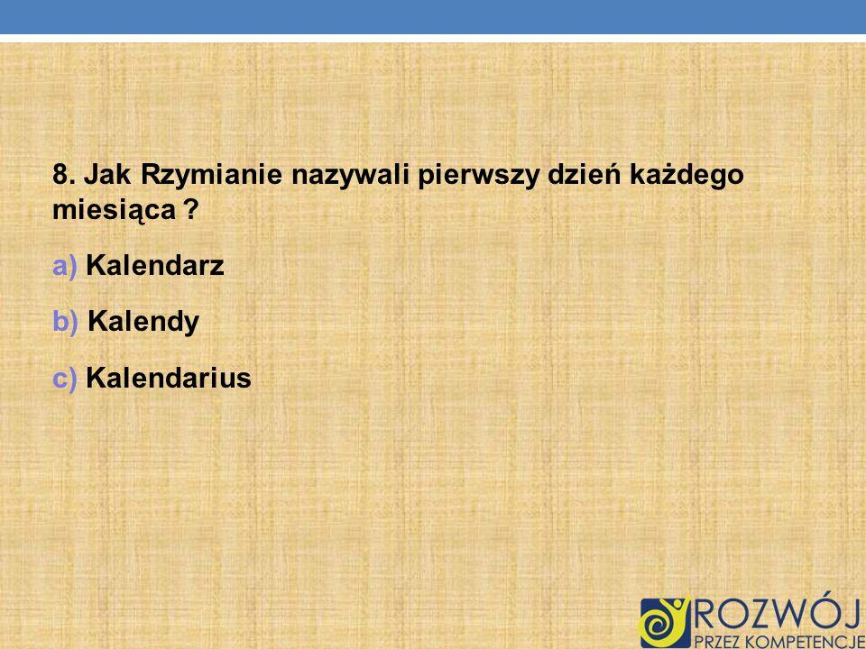 8. Jak Rzymianie nazywali pierwszy dzień każdego miesiąca ? a) Kalendarz b) Kalendy c) Kalendarius