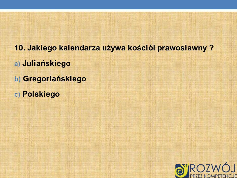 10. Jakiego kalendarza używa kościół prawosławny ? a) Juliańskiego b) Gregoriańskiego c) Polskiego