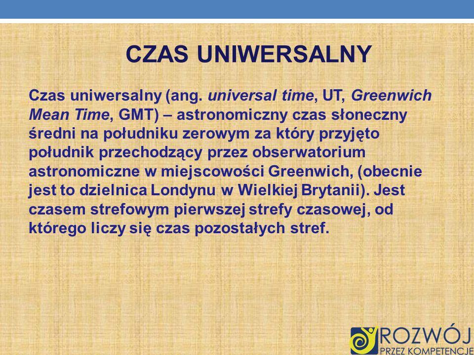CZAS UNIWERSALNY Czas uniwersalny (ang. universal time, UT, Greenwich Mean Time, GMT) – astronomiczny czas słoneczny średni na południku zerowym za kt