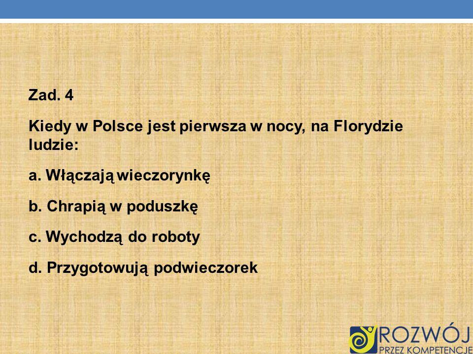 Zad. 4 Kiedy w Polsce jest pierwsza w nocy, na Florydzie ludzie: a. Włączają wieczorynkę b. Chrapią w poduszkę c. Wychodzą do roboty d. Przygotowują p