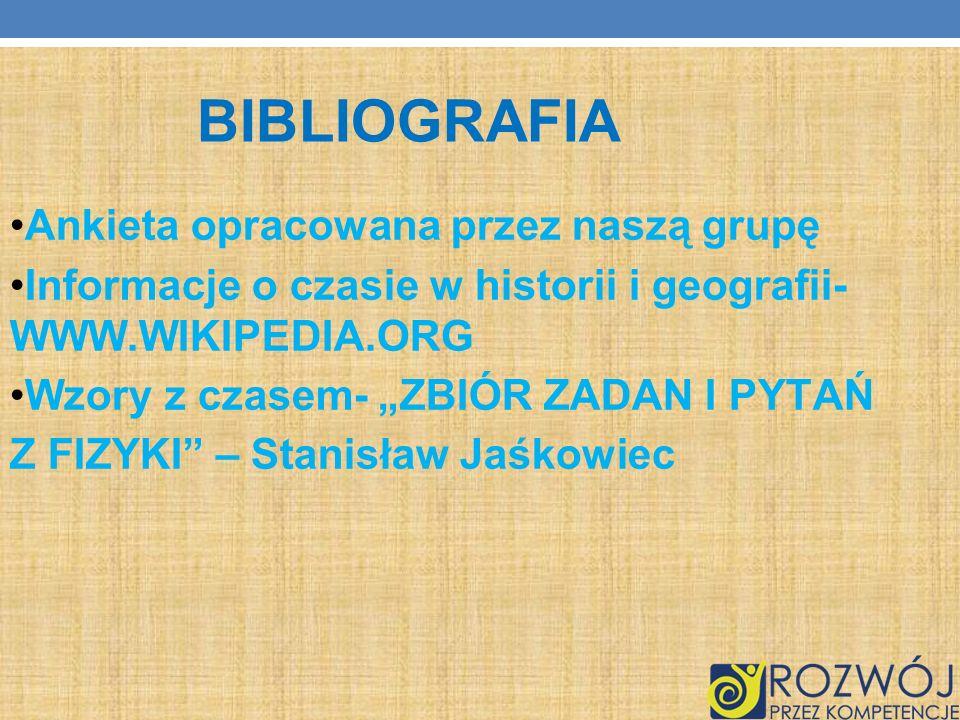 BIBLIOGRAFIA Ankieta opracowana przez naszą grupę Informacje o czasie w historii i geografii- WWW.WIKIPEDIA.ORG Wzory z czasem- ZBIÓR ZADAN I PYTAŃ Z