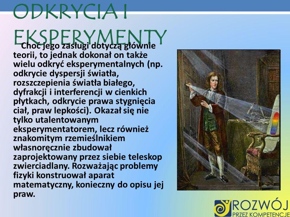 ODKRYCIA I EKSPERYMENTY Choć jego zasługi dotyczą głównie teorii, to jednak dokonał on także wielu odkryć eksperymentalnych (np. odkrycie dyspersji św