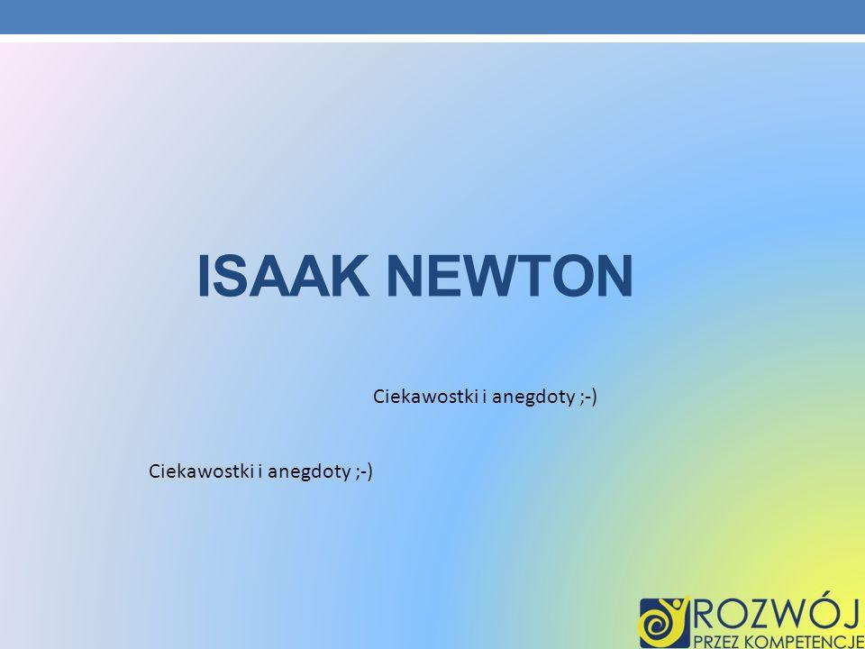 Ciekawostki i anegdoty ;-) ISAAK NEWTON
