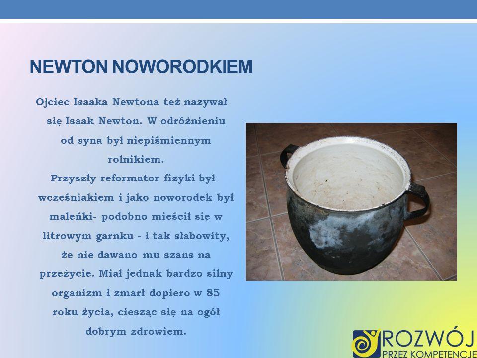 NEWTON NOWORODKIEM Ojciec Isaaka Newtona też nazywał się Isaak Newton. W odróżnieniu od syna był niepiśmiennym rolnikiem. Przyszły reformator fizyki b