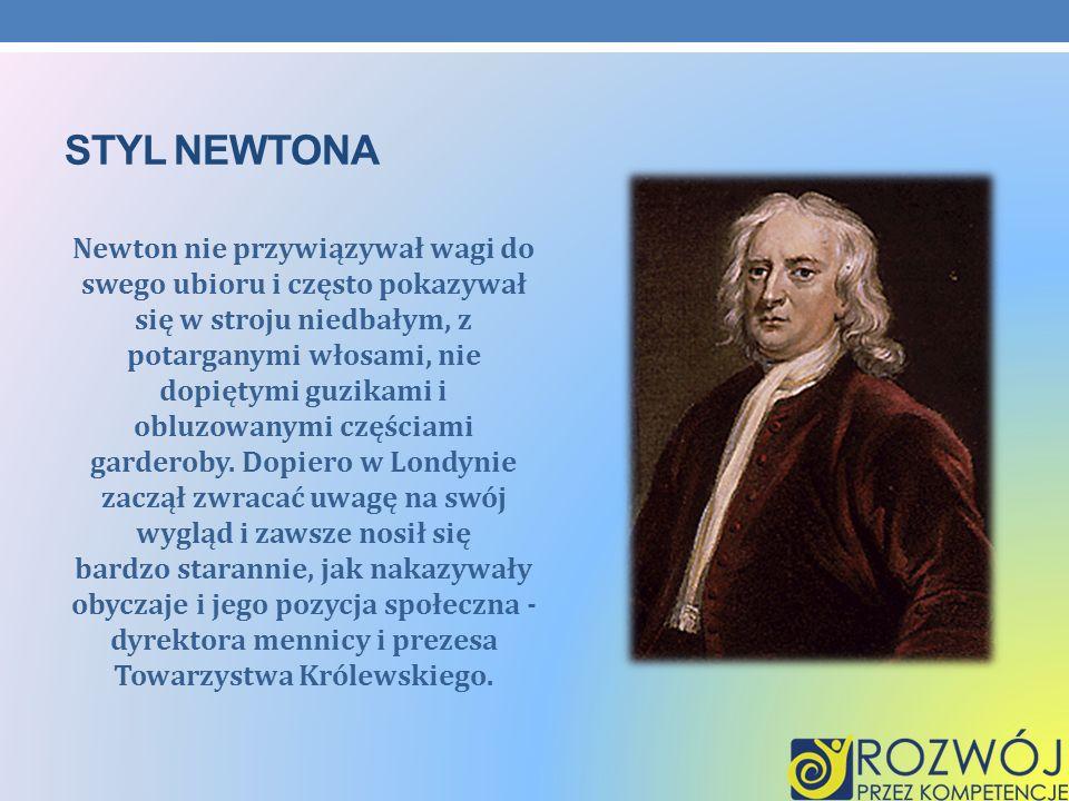 STYL NEWTONA Newton nie przywiązywał wagi do swego ubioru i często pokazywał się w stroju niedbałym, z potarganymi włosami, nie dopiętymi guzikami i o