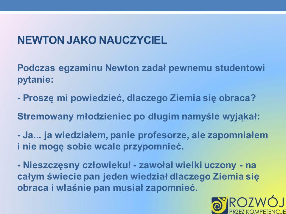 NEWTON JAKO NAUCZYCIEL Podczas egzaminu Newton zadał pewnemu studentowi pytanie: - Proszę mi powiedzieć, dlaczego Ziemia się obraca? Stremowany młodzi