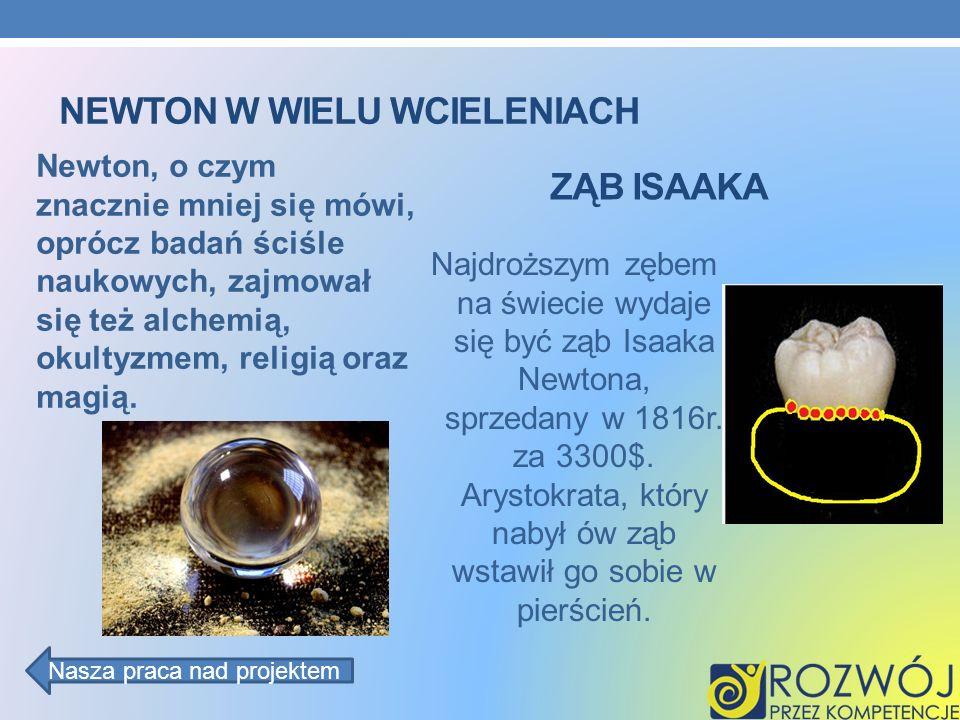 NEWTON W WIELU WCIELENIACH Newton, o czym znacznie mniej się mówi, oprócz badań ściśle naukowych, zajmował się też alchemią, okultyzmem, religią oraz