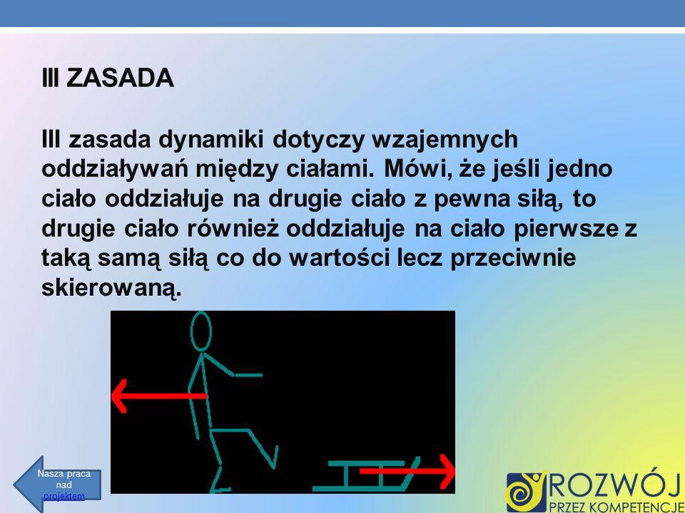 III ZASADA III zasada dynamiki dotyczy wzajemnych oddziaływań między ciałami. Mówi, że jeśli jedno ciało oddziałuje na drugie ciało z pewna siłą, to d