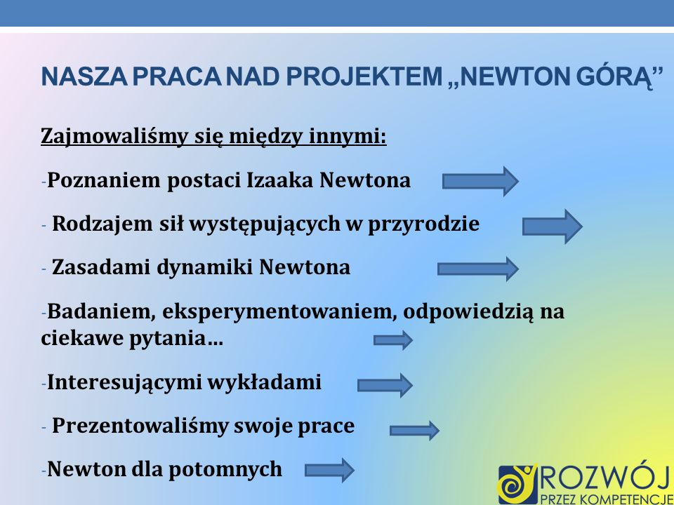 NASZA PRACA NAD PROJEKTEM NEWTON GÓRĄ Zajmowaliśmy się między innymi: - Poznaniem postaci Izaaka Newtona - Rodzajem sił występujących w przyrodzie - Z