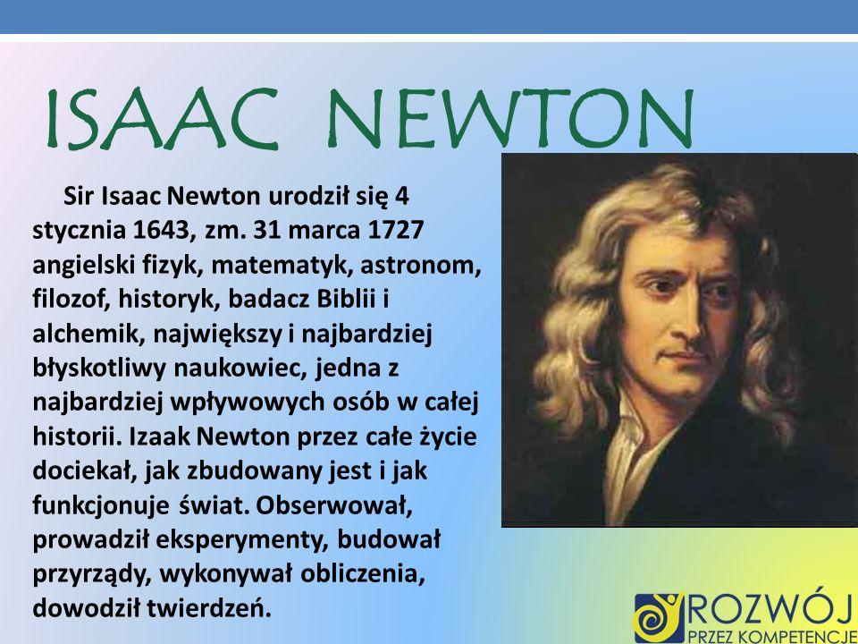Sir Isaac Newton urodził się 4 stycznia 1643, zm. 31 marca 1727 angielski fizyk, matematyk, astronom, filozof, historyk, badacz Biblii i alchemik, naj