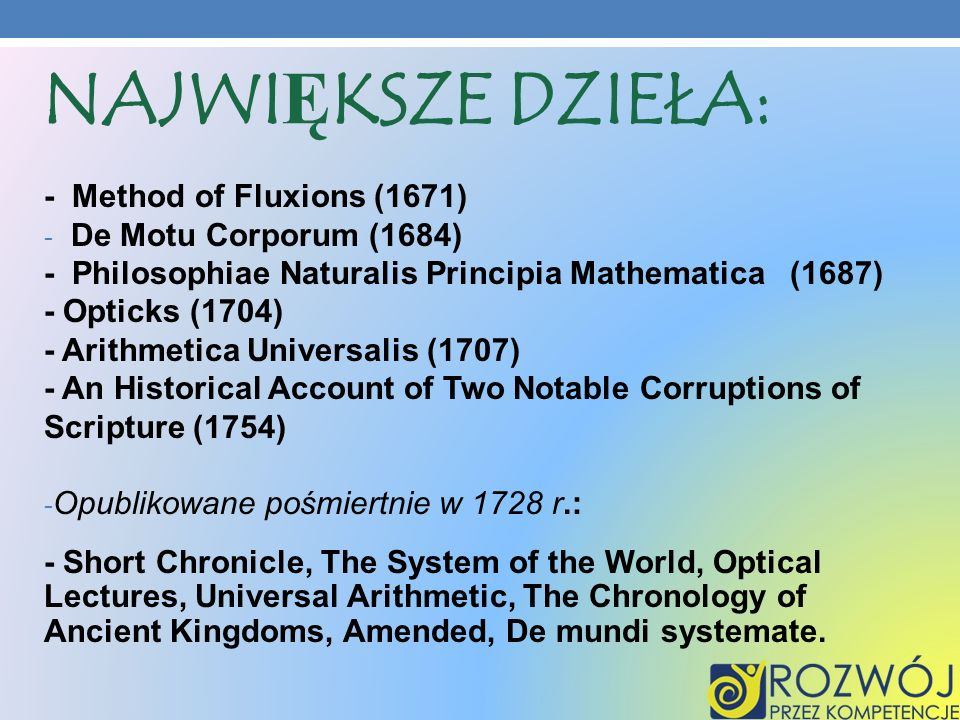 NAJWIĘKSZE DZIEŁA: - Method of Fluxions (1671) - De Motu Corporum (1684) - Philosophiae Naturalis Principia Mathematica (1687) - Opticks (1704) - Arithmetica Universalis (1707) - An Historical Account of Two Notable Corruptions of Scripture (1754) - Opublikowane pośmiertnie w 1728 r.: - Short Chronicle, The System of the World, Optical Lectures, Universal Arithmetic, The Chronology of Ancient Kingdoms, Amended, De mundi systemate.