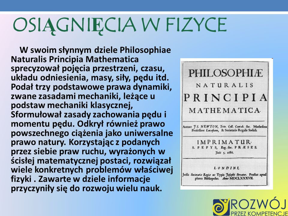 OSIĄGNIĘCIA W FIZYCE W swoim słynnym dziele Philosophiae Naturalis Principia Mathematica sprecyzował pojęcia przestrzeni, czasu, układu odniesienia, m