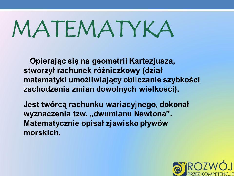 MATEMATYKA Opierając się na geometrii Kartezjusza, stworzył rachunek różniczkowy (dział matematyki umożliwiający obliczanie szybkości zachodzenia zmia