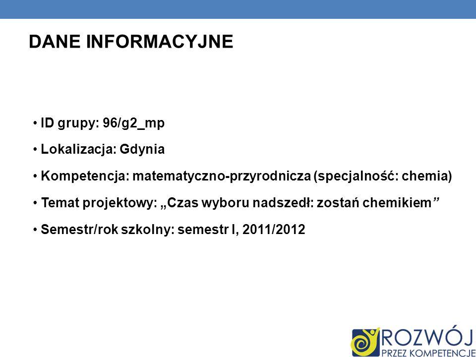 DANE INFORMACYJNE ID grupy: 96/g2_mp Lokalizacja: Gdynia Kompetencja: matematyczno-przyrodnicza (specjalność: chemia) Temat projektowy: Czas wyboru nadszedł: zostań chemikiem Semestr/rok szkolny: semestr I, 2011/2012