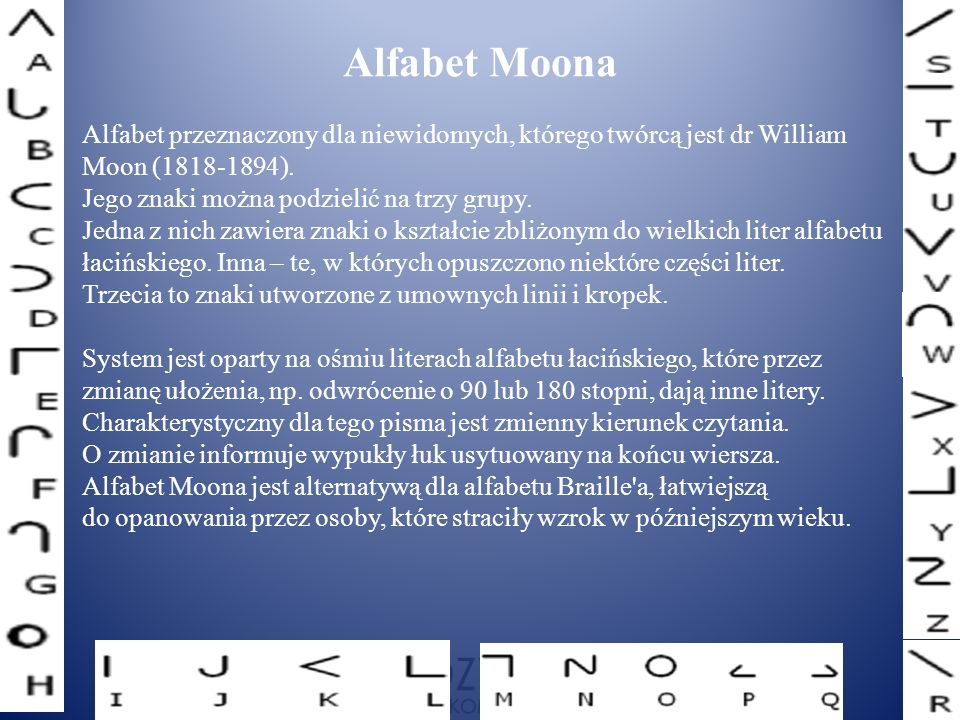 Alfabet przeznaczony dla niewidomych, którego twórcą jest dr William Moon (1818-1894). Jego znaki można podzielić na trzy grupy. Jedna z nich zawiera