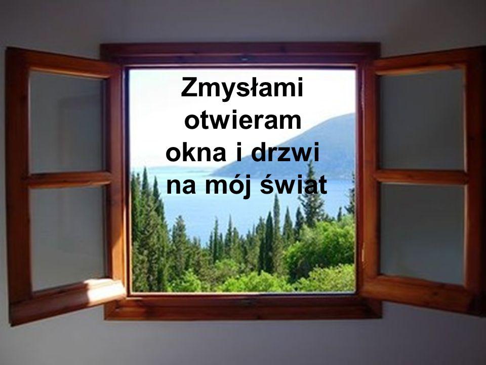 ZMYSŁAMI OTWIERAM OKNA I DRZWI NA MÓJ ŚWIAT Zmysłami otwieram okna i drzwi na mój świat