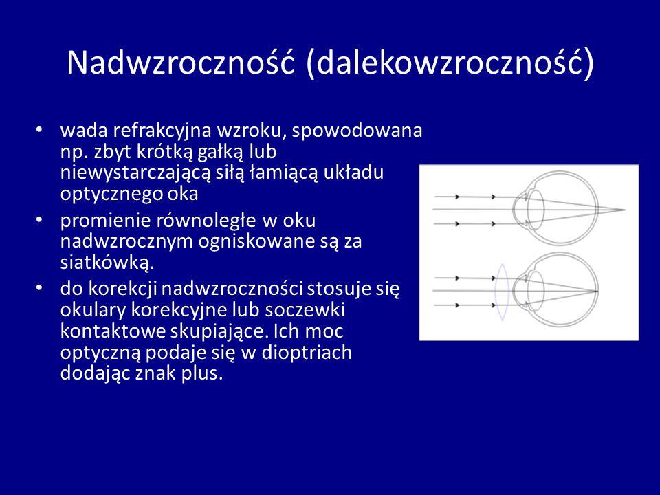 Nadwzroczność (dalekowzroczność ) wada refrakcyjna wzroku, spowodowana np. zbyt krótką gałką lub niewystarczającą siłą łamiącą układu optycznego oka p