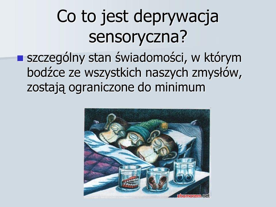 Co to jest deprywacja sensoryczna? szczególny stan świadomości, w którym bodźce ze wszystkich naszych zmysłów, zostają ograniczone do minimum szczegól
