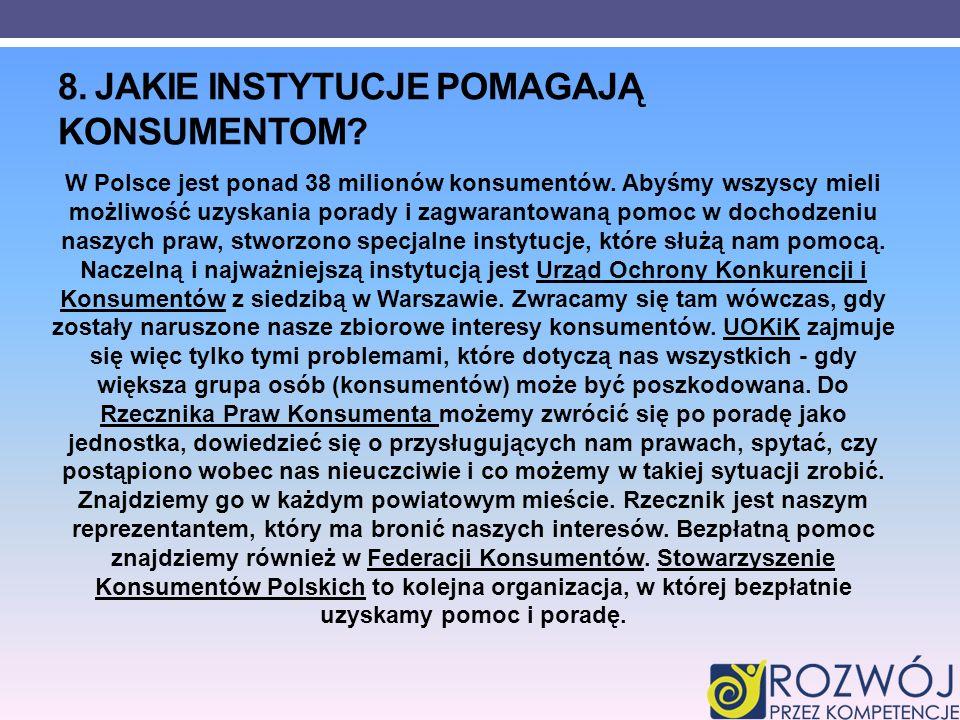 8. JAKIE INSTYTUCJE POMAGAJĄ KONSUMENTOM? W Polsce jest ponad 38 milionów konsumentów. Abyśmy wszyscy mieli możliwość uzyskania porady i zagwarantowan
