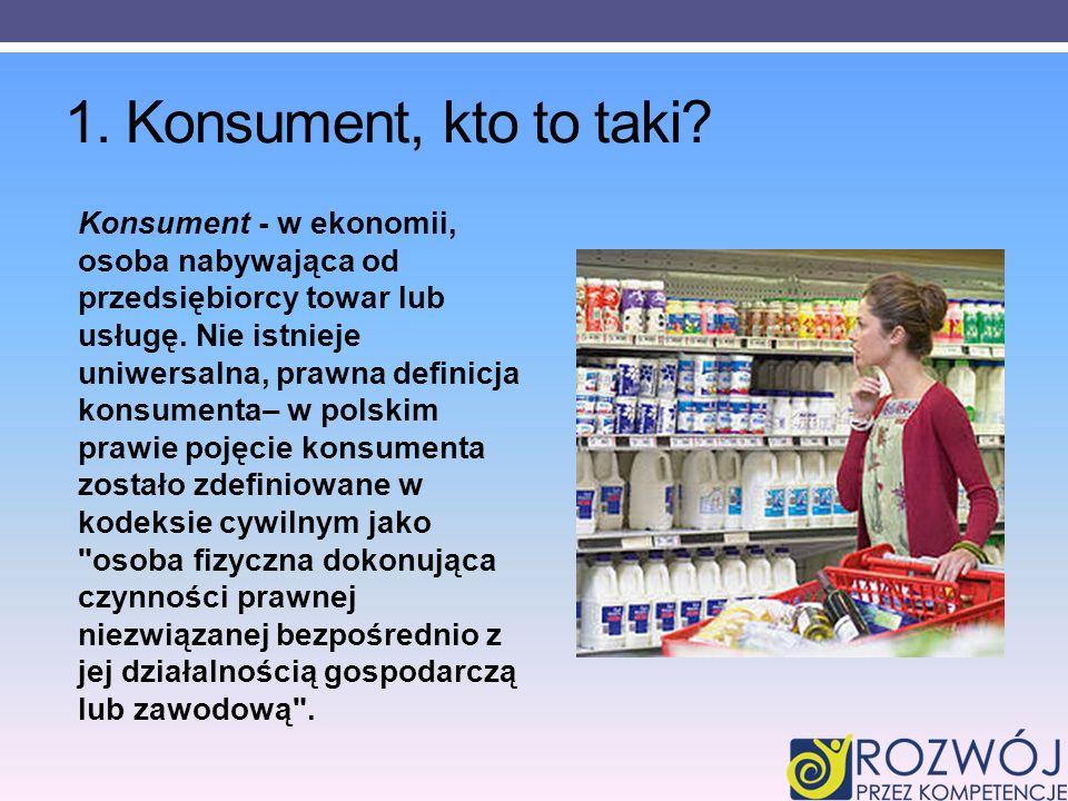 1. Konsument, kto to taki? Konsument - w ekonomii, osoba nabywająca od przedsiębiorcy towar lub usługę. Nie istnieje uniwersalna, prawna definicja kon