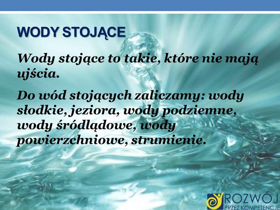 Wody stojące to takie, które nie mają ujścia. Do wód stojących zaliczamy: wody słodkie, jeziora, wody podziemne, wody śródlądowe, wody powierzchniowe,