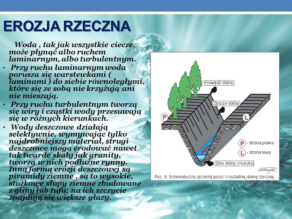 EROZJA RZECZNA Woda, tak jak wszystkie ciecze, może płynąć albo ruchem laminarnym, albo turbulentnym. Przy ruchu laminarnym woda porusza się warstewka