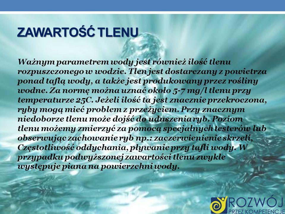 ZAWARTOŚĆ TLENU Ważnym parametrem wody jest również ilość tlenu rozpuszczonego w wodzie. Tlen jest dostarczany z powietrza ponad taflą wody, a także j