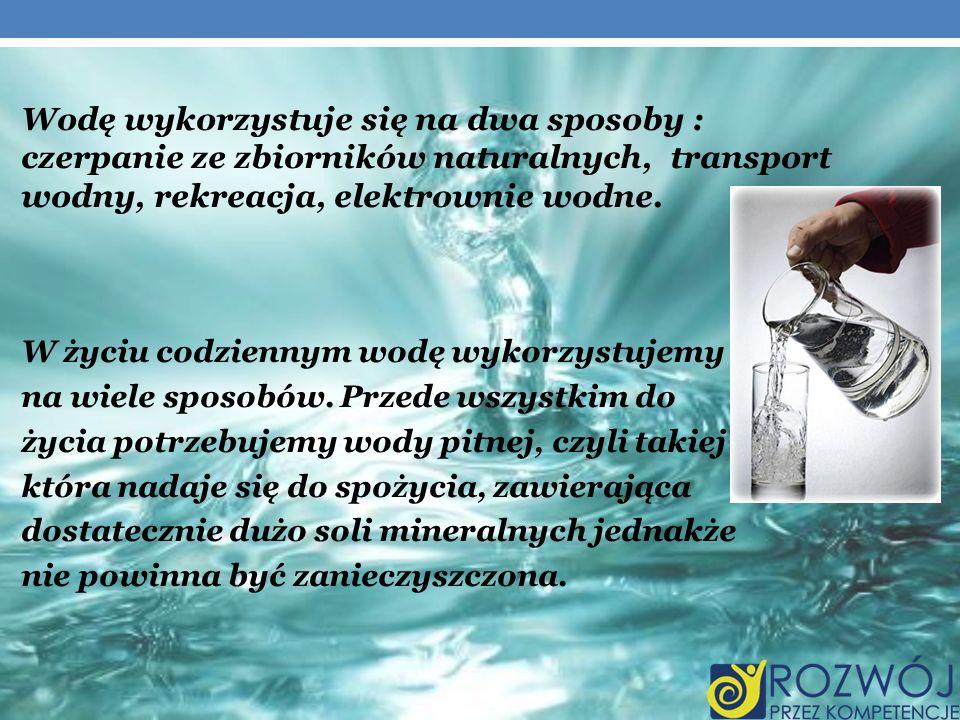 Wodę wykorzystuje się na dwa sposoby : czerpanie ze zbiorników naturalnych, transport wodny, rekreacja, elektrownie wodne. W życiu codziennym wodę wyk