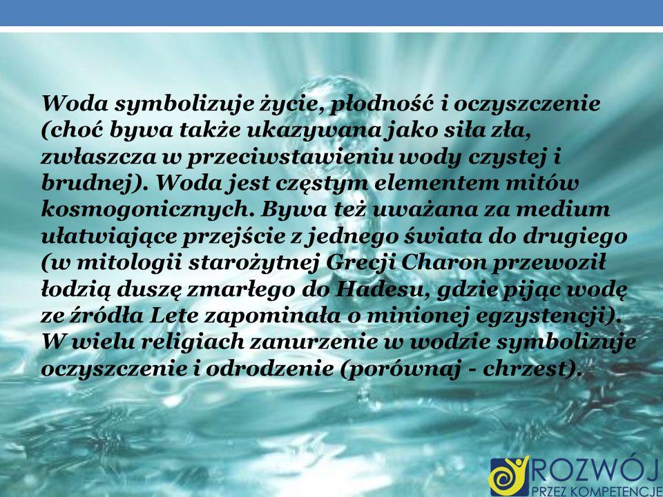 Woda symbolizuje życie, płodność i oczyszczenie (choć bywa także ukazywana jako siła zła, zwłaszcza w przeciwstawieniu wody czystej i brudnej). Woda j