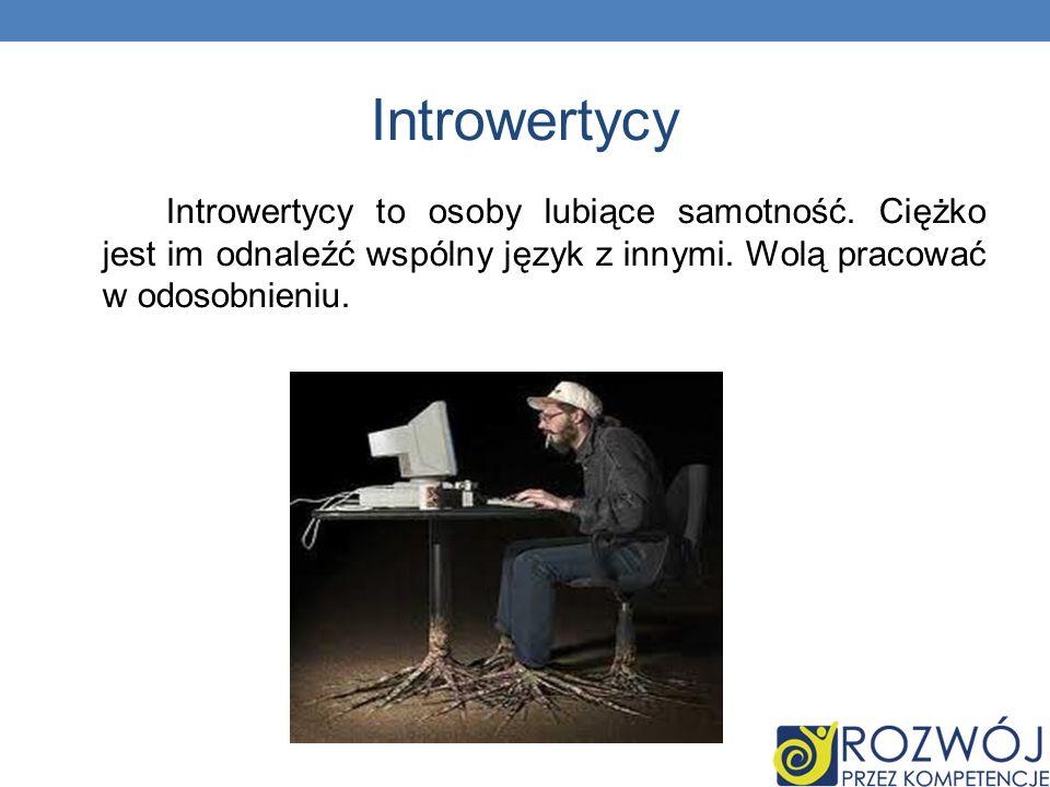 Introwertycy Introwertycy to osoby lubiące samotność. Ciężko jest im odnaleźć wspólny język z innymi. Wolą pracować w odosobnieniu.