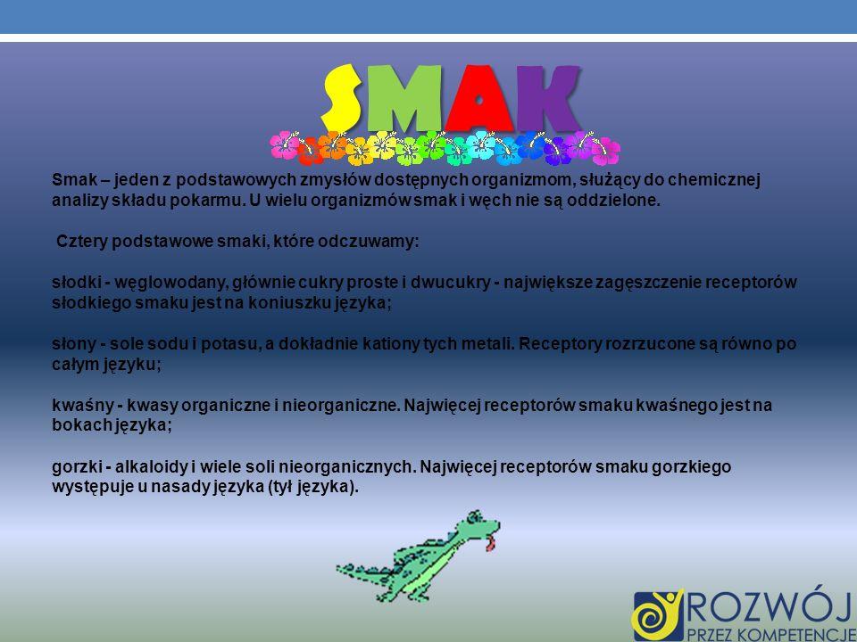 SMAKSMAKSMAKSMAK Smak – jeden z podstawowych zmysłów dostępnych organizmom, służący do chemicznej analizy składu pokarmu. U wielu organizmów smak i wę