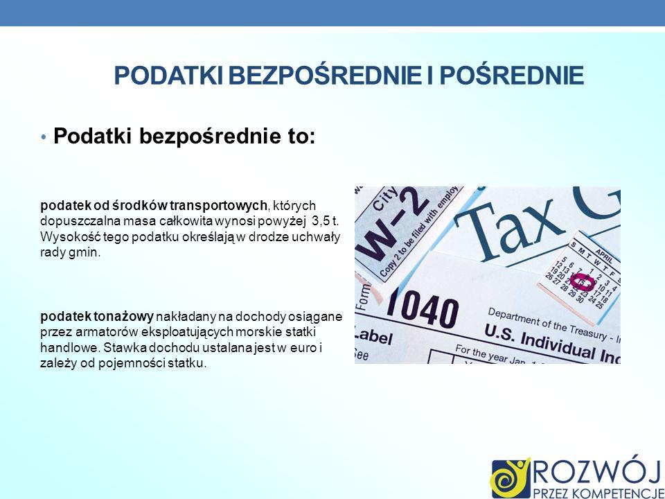 PODATKI BEZPOŚREDNIE I POŚREDNIE Podatki bezpośrednie to: podatek od środków transportowych, których dopuszczalna masa całkowita wynosi powyżej 3,5 t.