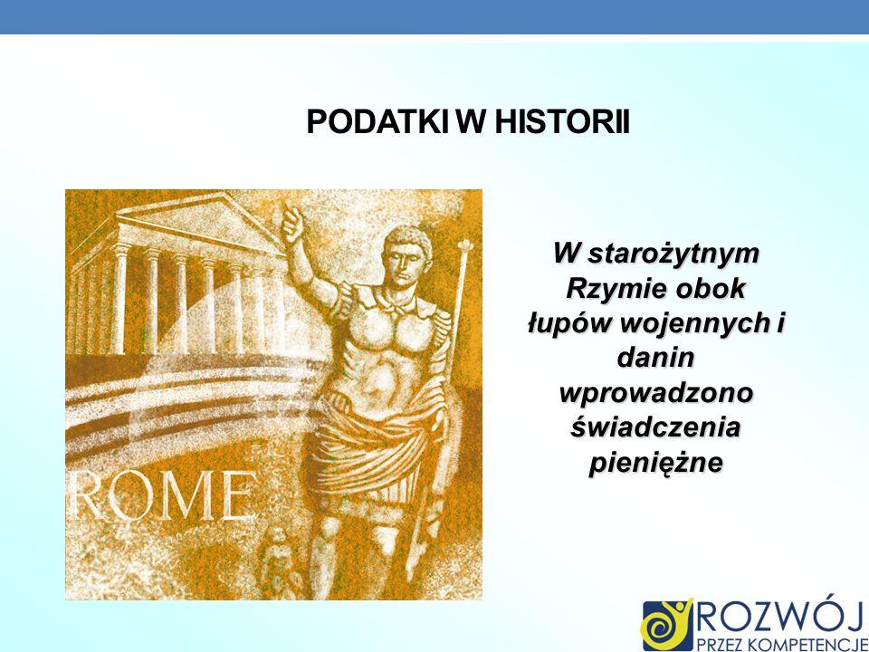 PODATKI W HISTORII W starożytnym Rzymie obok łupów wojennych i danin wprowadzono świadczenia pieniężne