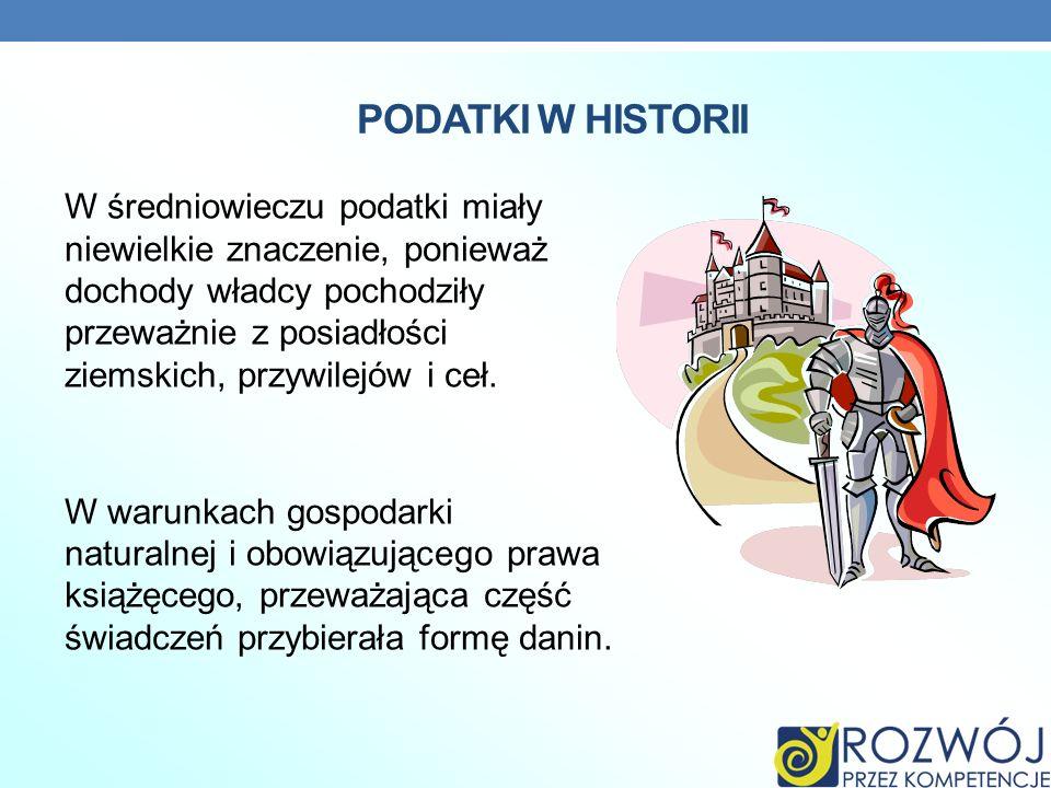 PODATKI W HISTORII W średniowieczu podatki miały niewielkie znaczenie, ponieważ dochody władcy pochodziły przeważnie z posiadłości ziemskich, przywile