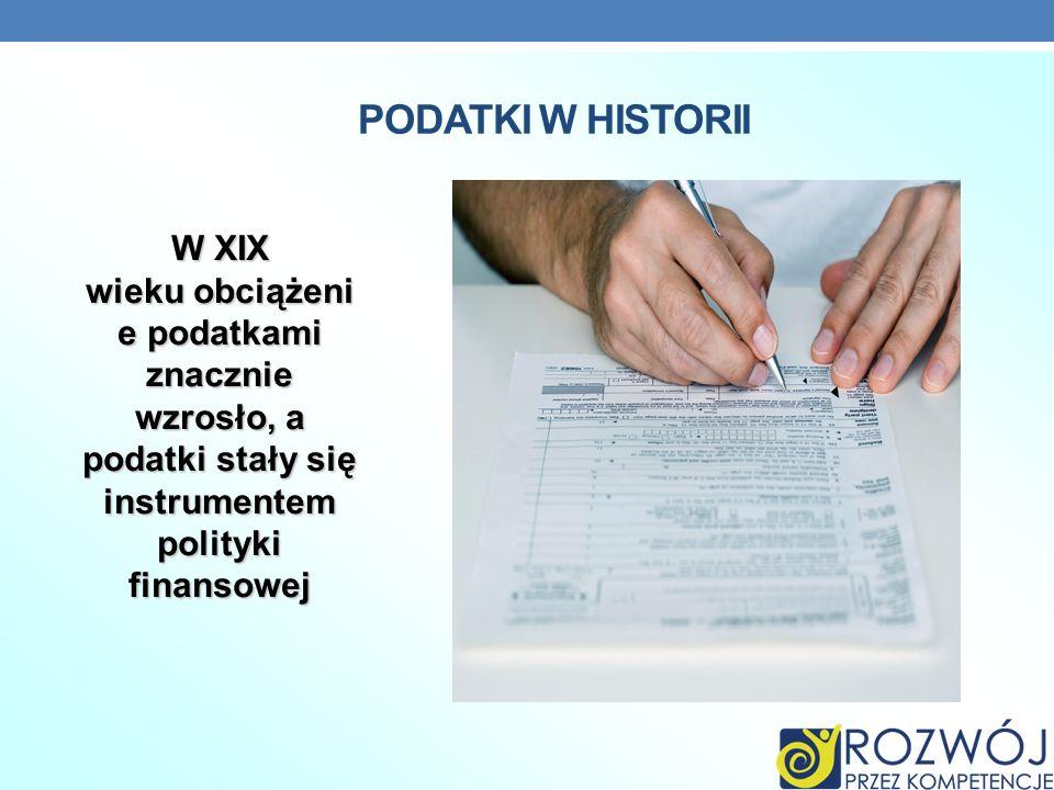 PODATKI W HISTORII W XIX wieku obciążeni e podatkami znacznie wzrosło, a podatki stały się instrumentem polityki finansowej