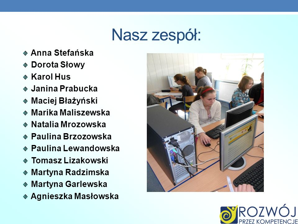 Nasz zespół: Anna Stefańska Dorota Słowy Karol Hus Janina Prabucka Maciej Błażyński Marika Maliszewska Natalia Mrozowska Paulina Brzozowska Paulina Le