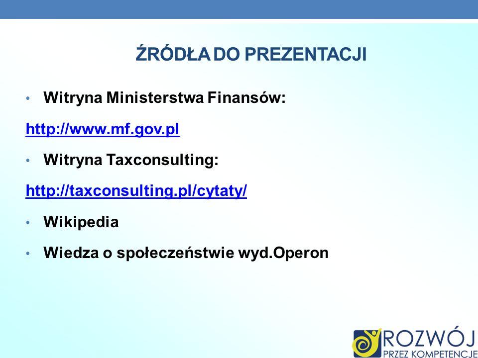 ŹRÓDŁA DO PREZENTACJI Witryna Ministerstwa Finansów: http://www.mf.gov.pl Witryna Taxconsulting: http://taxconsulting.pl/cytaty/ Wikipedia Wiedza o sp