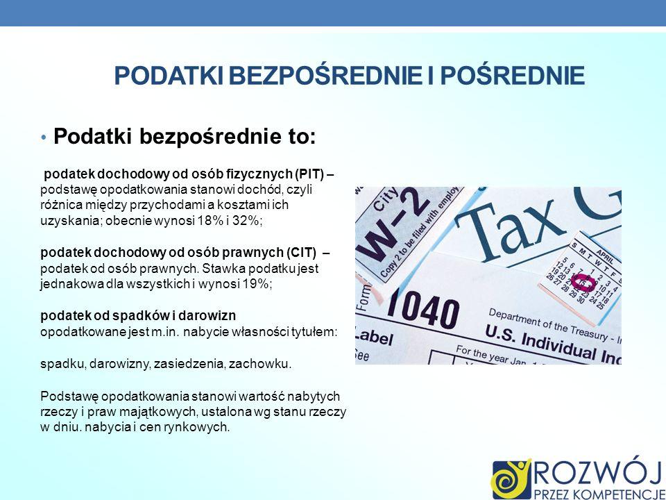 PODATKI BEZPOŚREDNIE I POŚREDNIE Podatki bezpośrednie to: podatek dochodowy od osób fizycznych (PIT) – podstawę opodatkowania stanowi dochód, czyli ró