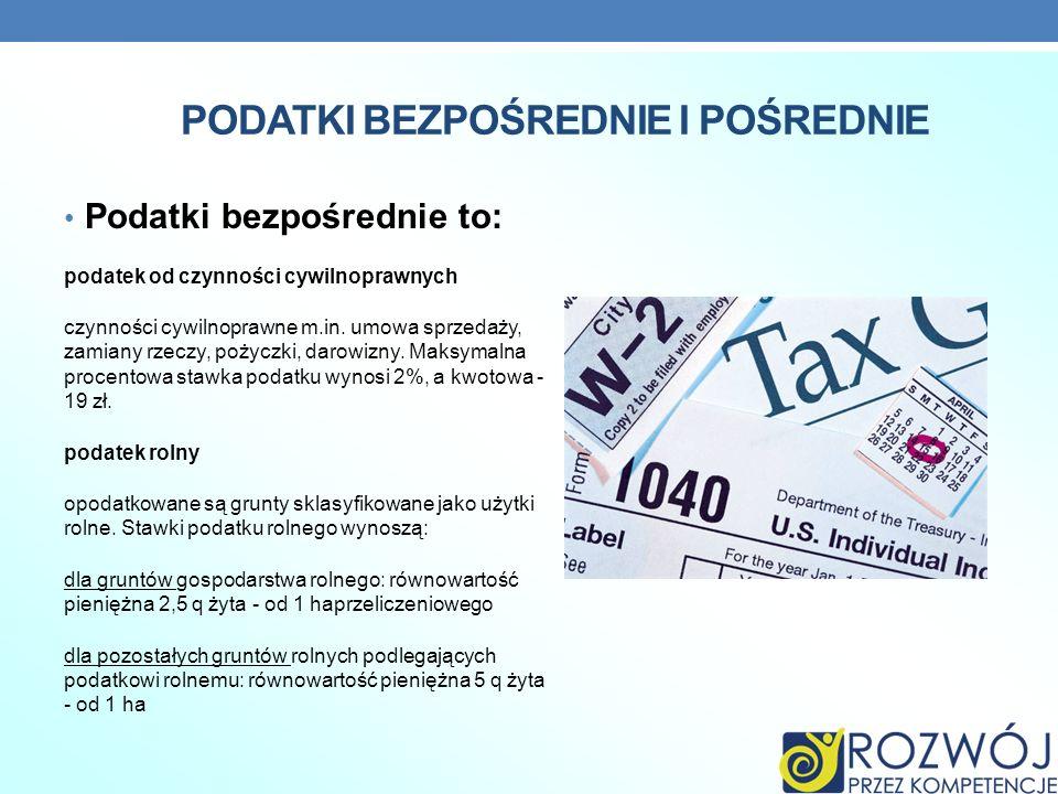 PODATKI BEZPOŚREDNIE I POŚREDNIE Podatki bezpośrednie to: podatek od czynności cywilnoprawnych czynności cywilnoprawne m.in. umowa sprzedaży, zamiany